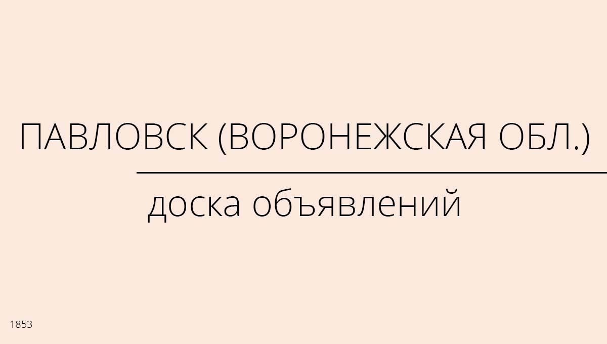Доска объявлений, Павловск (Воронежская обл.), Россия