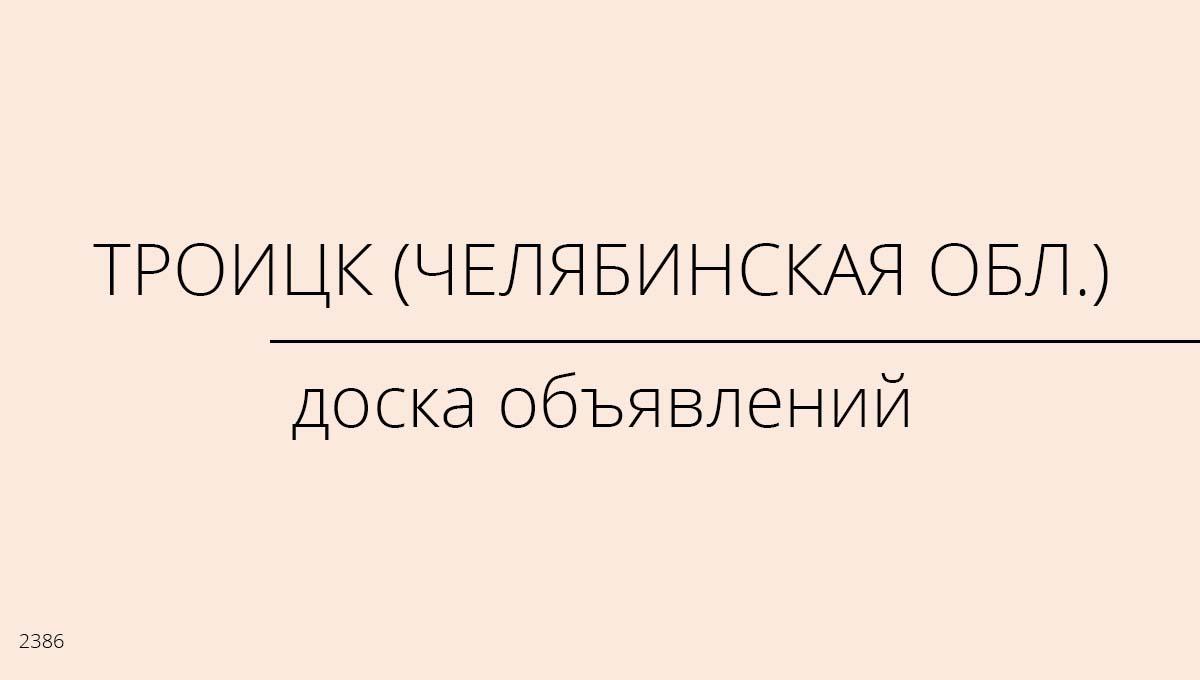 Доска объявлений, Троицк (Челябинская обл.), Россия