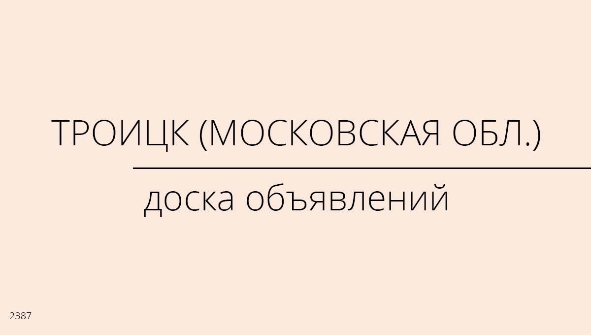 Доска объявлений, Троицк (Московская обл.), Россия